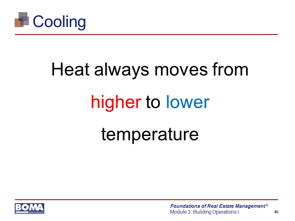 Foundations of Real Estate Management Module 3: Building Operations I 46 ® Cooling Heat always moves from higher to lower temperature