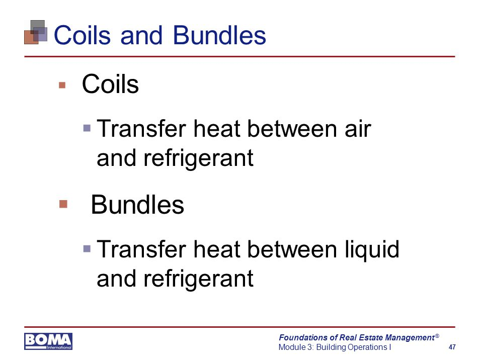 Foundations of Real Estate Management Module 3: Building Operations I 47 ® Coils and Bundles  Coils  Transfer heat between air and refrigerant  Bundles  Transfer heat between liquid and refrigerant