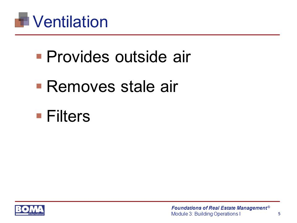 Foundations of Real Estate Management Module 3: Building Operations I 5 ® Ventilation  Provides outside air  Removes stale air  Filters
