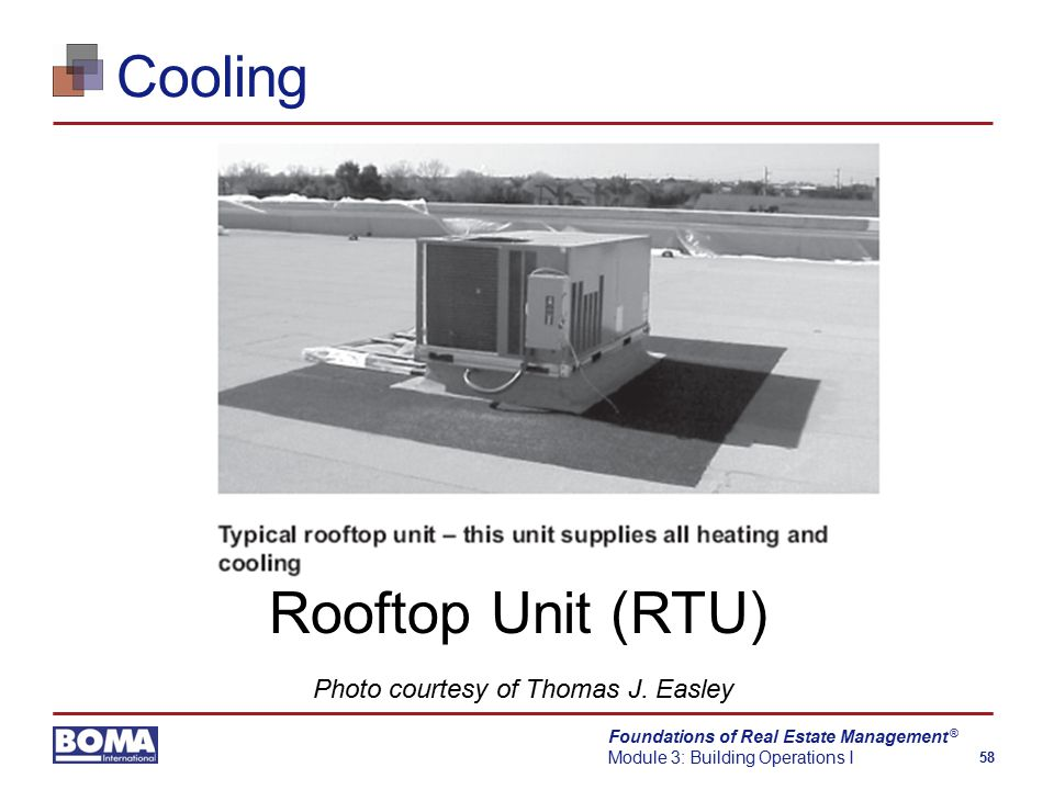 Foundations of Real Estate Management Module 3: Building Operations I 58 ® Cooling Rooftop Unit (RTU) Photo courtesy of Thomas J.