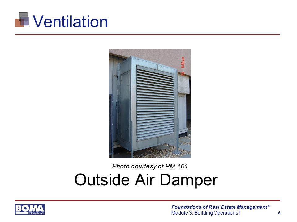 Foundations of Real Estate Management Module 3: Building Operations I 6 ® Ventilation Outside Air Damper Photo courtesy of PM 101