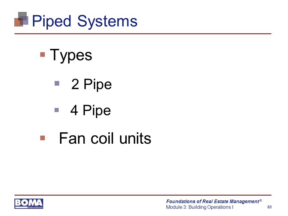 Foundations of Real Estate Management Module 3: Building Operations I 61 ® Piped Systems  Types  2 Pipe  4 Pipe  Fan coil units