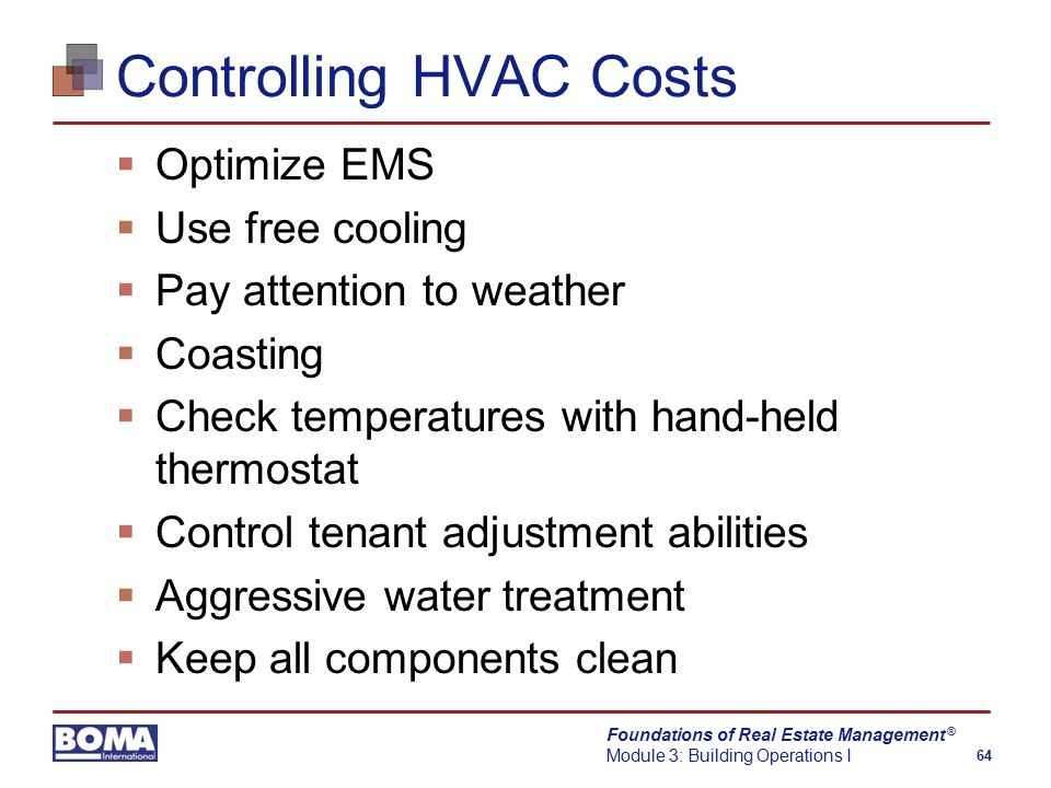 Foundations of Real Estate Management Module 3: Building Operations I 64 ® Controlling HVAC Costs  Optimize EMS  Use free cooling  Pay attention to weather  Coasting  Check temperatures with hand-held thermostat  Control tenant adjustment abilities  Aggressive water treatment  Keep all components clean