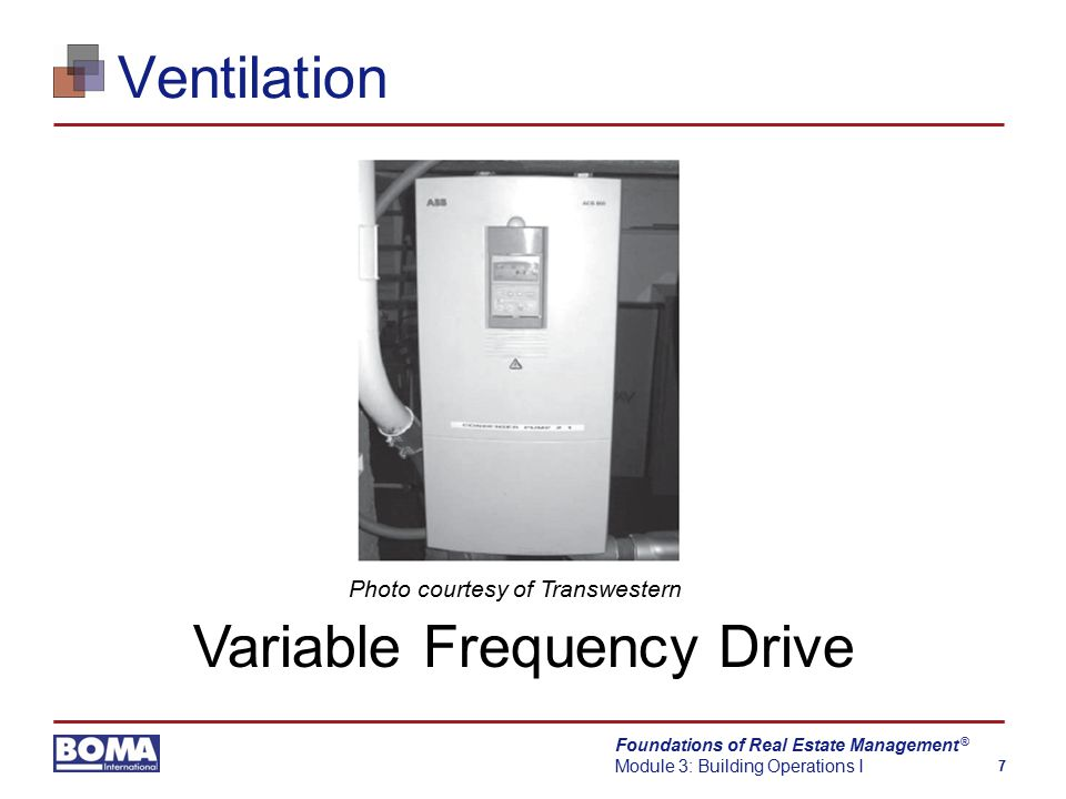 Foundations of Real Estate Management Module 3: Building Operations I 7 ® Ventilation Variable Frequency Drive Photo courtesy of Transwestern
