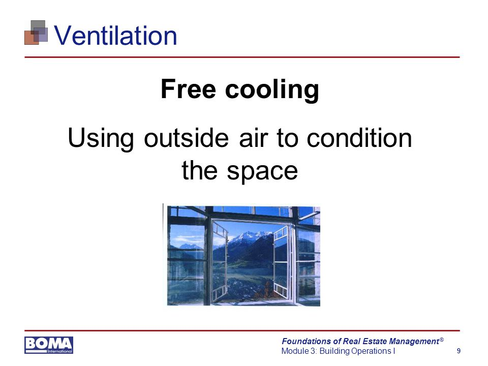 Foundations of Real Estate Management Module 3: Building Operations I 9 ® Ventilation Free cooling Using outside air to condition the space