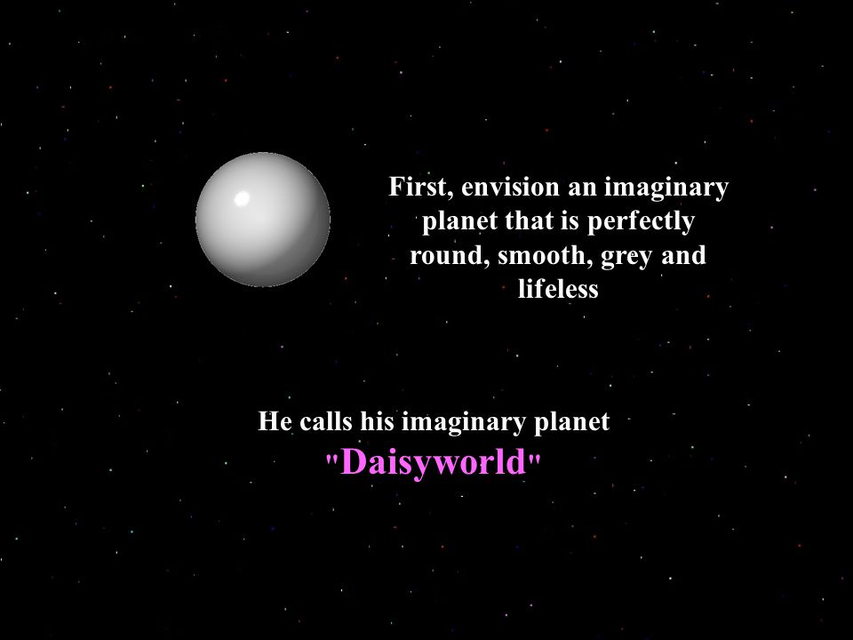 First, envision an imaginary planet that is perfectly round, smooth, grey and lifeless He calls his imaginary planet Daisyworld