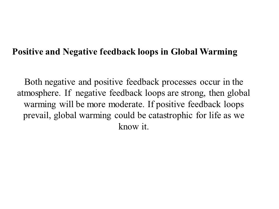 Positive and Negative feedback loops in Global Warming Both negative and positive feedback processes occur in the atmosphere.