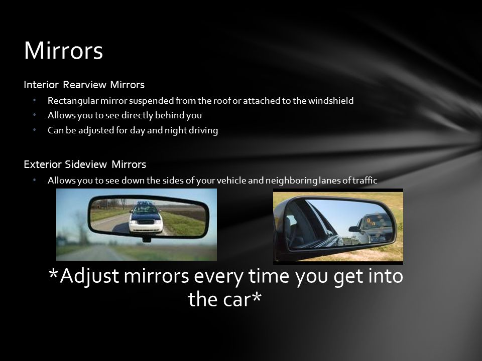 Interior Rearview Mirrors Rectangular mirror suspended from the roof or attached to the windshield Allows you to see directly behind you Can be adjusted for day and night driving Exterior Sideview Mirrors Allows you to see down the sides of your vehicle and neighboring lanes of traffic *Adjust mirrors every time you get into the car* Mirrors