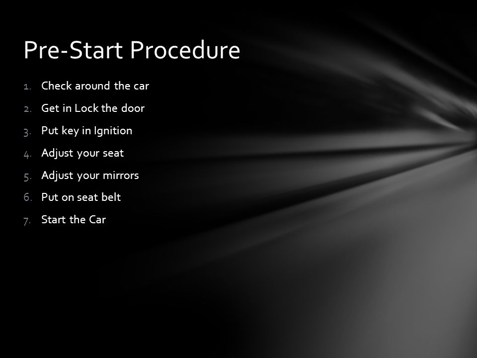 1.Check around the car 2.Get in Lock the door 3.Put key in Ignition 4.Adjust your seat 5.Adjust your mirrors 6.Put on seat belt 7.Start the Car Pre-Start Procedure