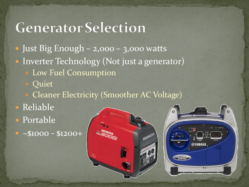 Just Big Enough – 2,000 – 3,000 watts Inverter Technology (Not just a generator) Low Fuel Consumption Quiet Cleaner Electricity (Smoother AC Voltage) Reliable Portable ~$1000 - $1200+
