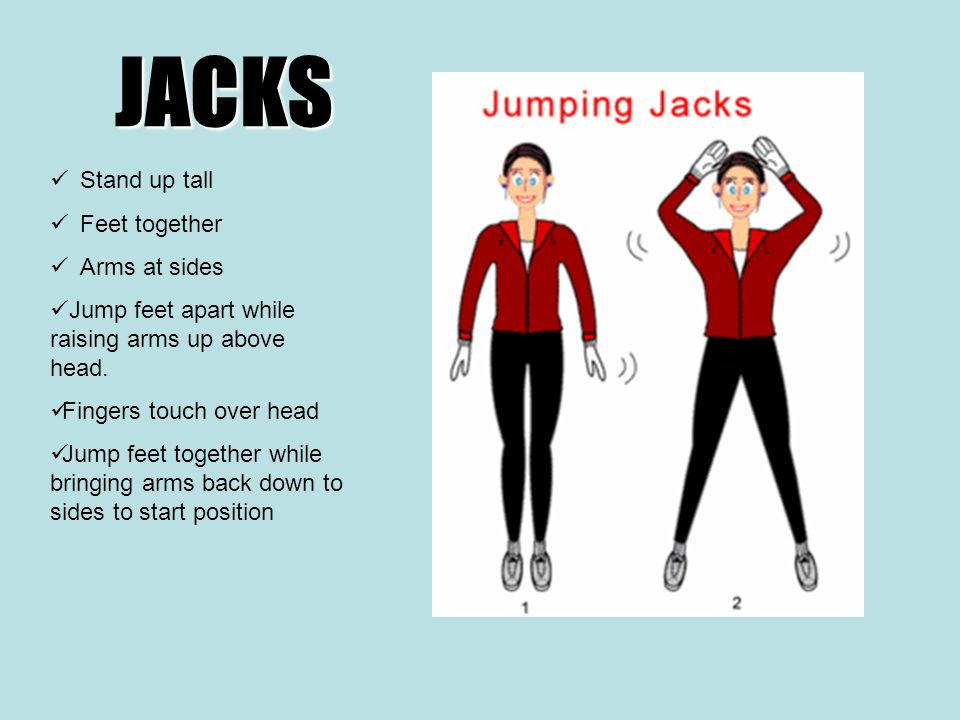 JACKS Stand up tall Feet together Arms at sides Jump feet apart while raising arms up above head.