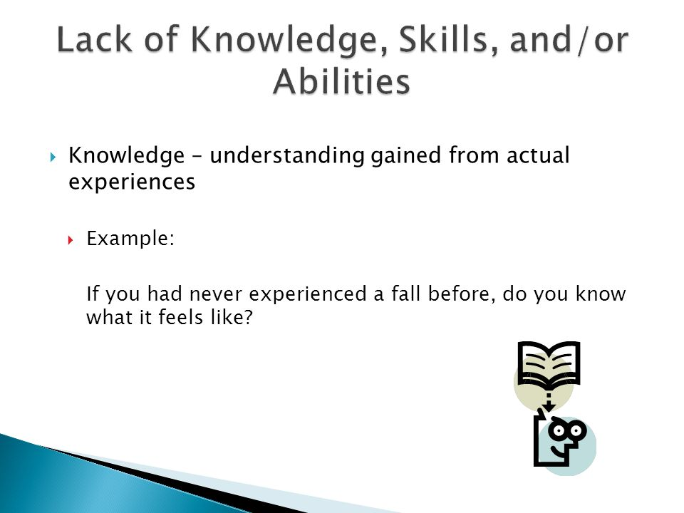  Knowledge – understanding gained from actual experiences  Example: If you had never experienced a fall before, do you know what it feels like