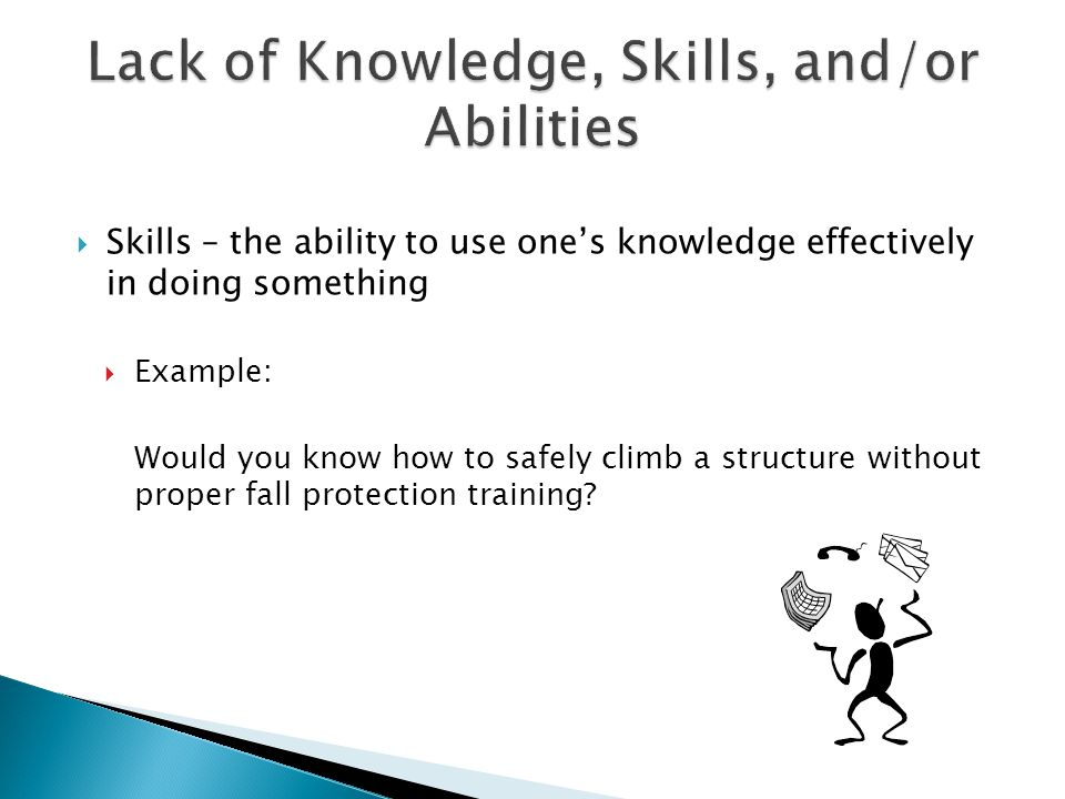  Skills – the ability to use one's knowledge effectively in doing something  Example: Would you know how to safely climb a structure without proper fall protection training