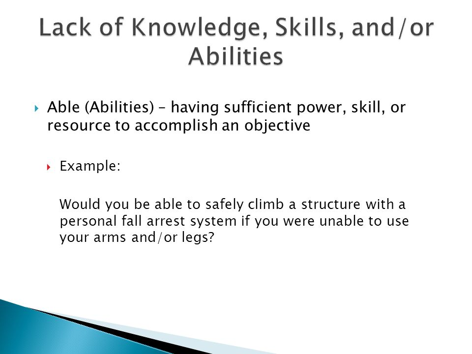  Able (Abilities) – having sufficient power, skill, or resource to accomplish an objective  Example: Would you be able to safely climb a structure with a personal fall arrest system if you were unable to use your arms and/or legs