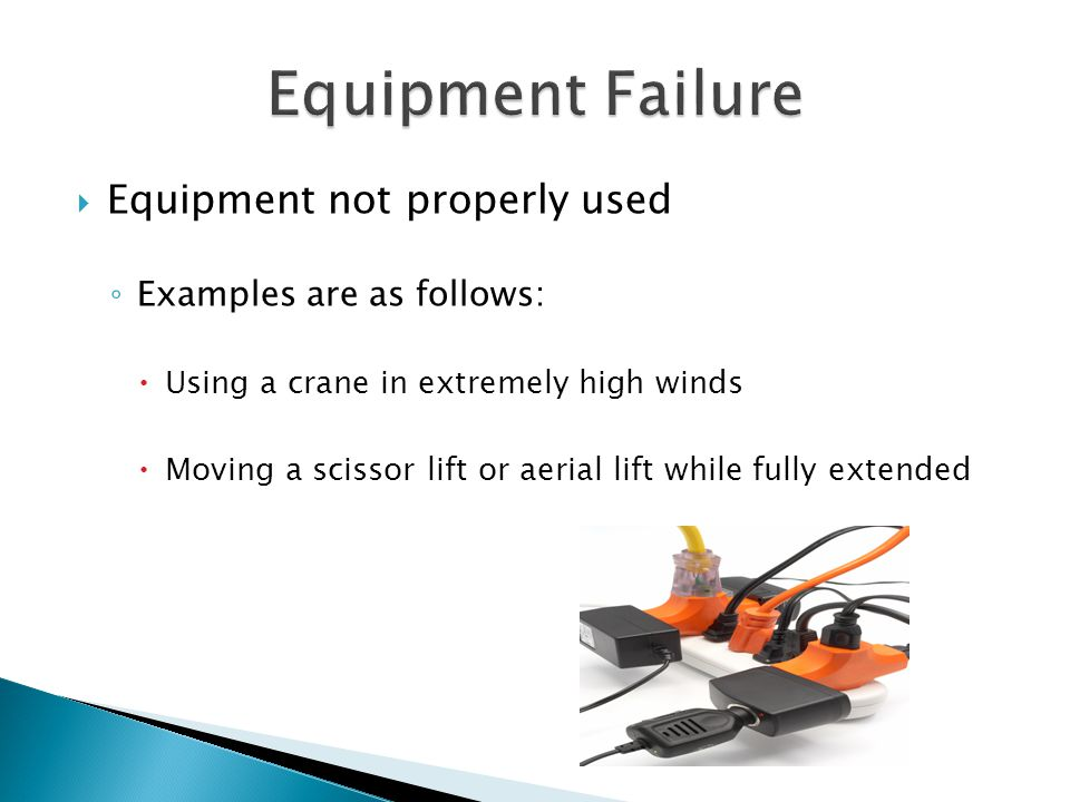  Equipment not properly used ◦ Examples are as follows:  Using a crane in extremely high winds  Moving a scissor lift or aerial lift while fully extended