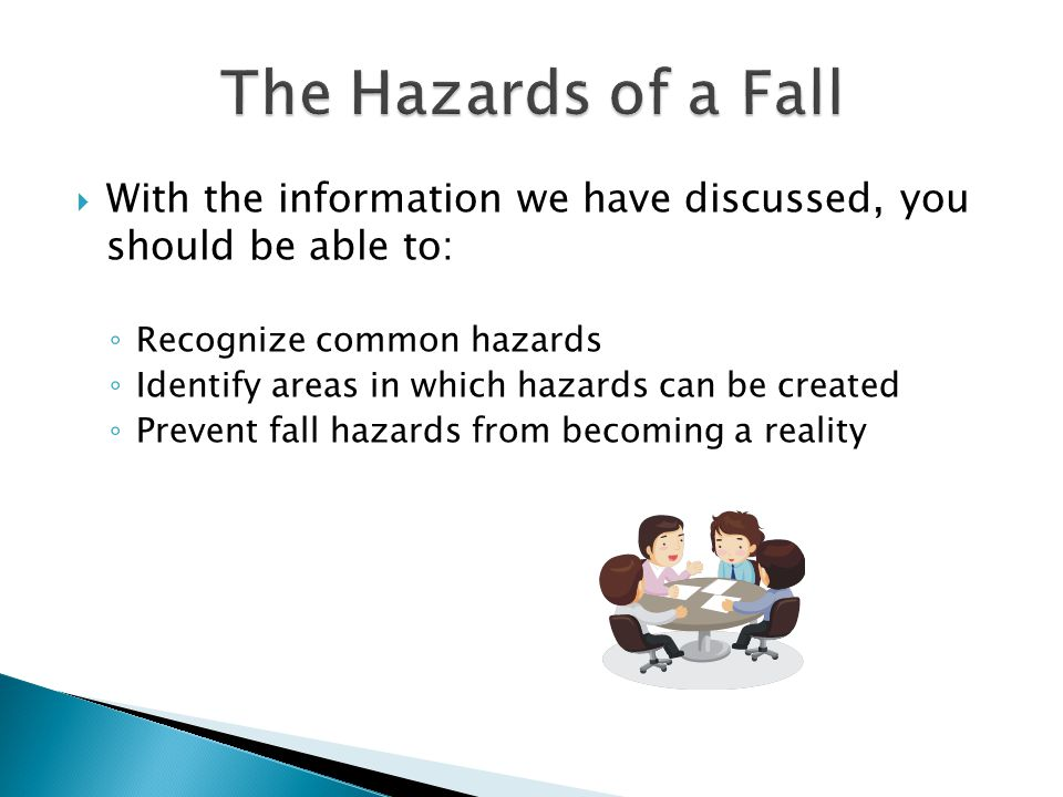  With the information we have discussed, you should be able to: ◦ Recognize common hazards ◦ Identify areas in which hazards can be created ◦ Prevent fall hazards from becoming a reality