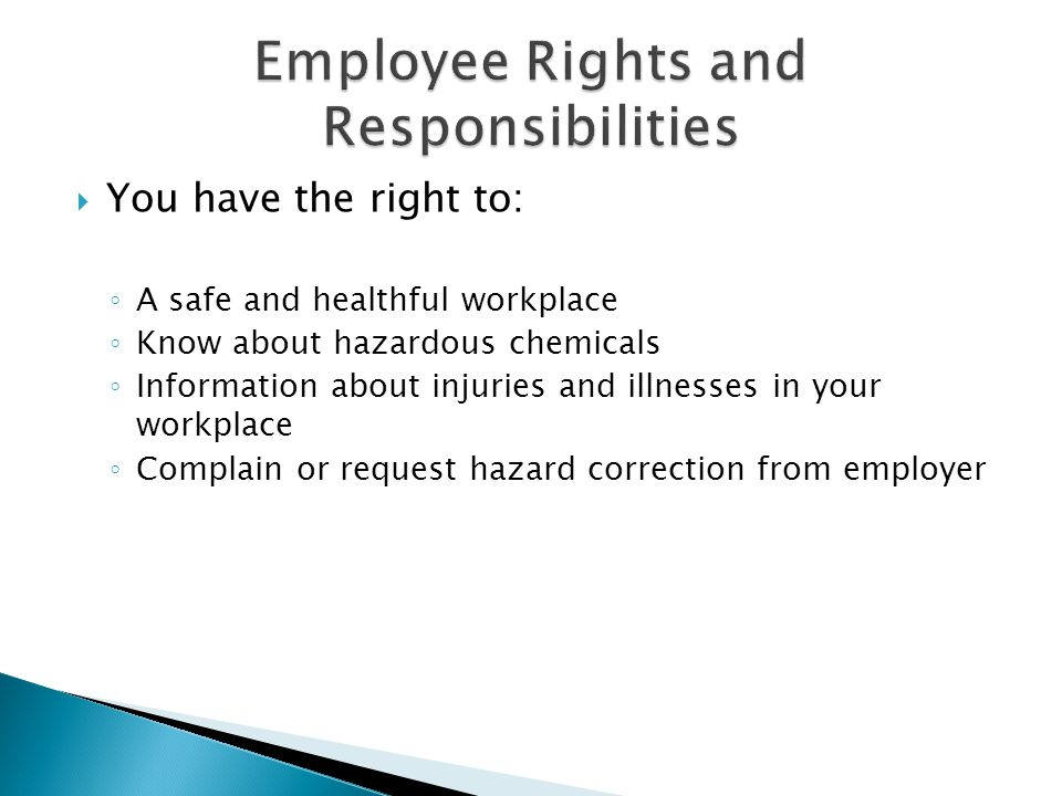  You have the right to: ◦ A safe and healthful workplace ◦ Know about hazardous chemicals ◦ Information about injuries and illnesses in your workplace ◦ Complain or request hazard correction from employer