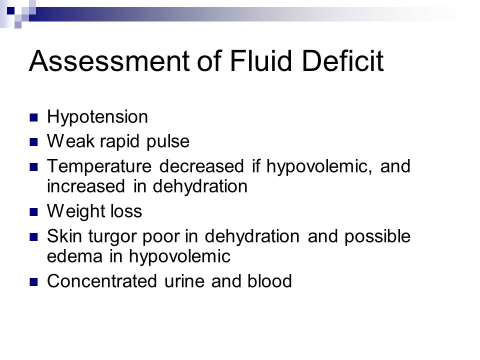 Assessment of Fluid Deficit Hypotension Weak rapid pulse Temperature decreased if hypovolemic, and increased in dehydration Weight loss Skin turgor poor in dehydration and possible edema in hypovolemic Concentrated urine and blood