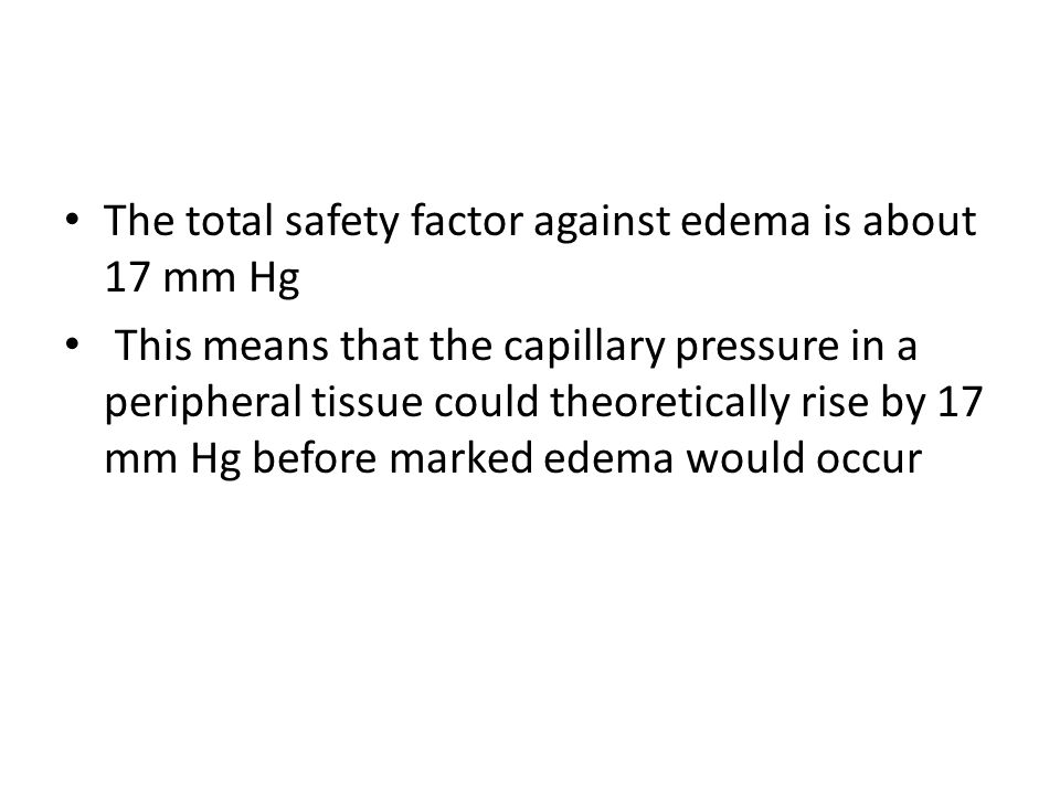 The total safety factor against edema is about 17 mm Hg This means that the capillary pressure in a peripheral tissue could theoretically rise by 17 mm Hg before marked edema would occur