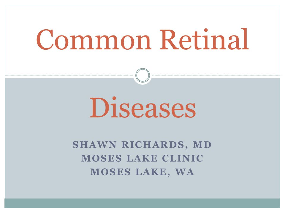 SHAWN RICHARDS, MD MOSES LAKE CLINIC MOSES LAKE, WA Common Retinal ...