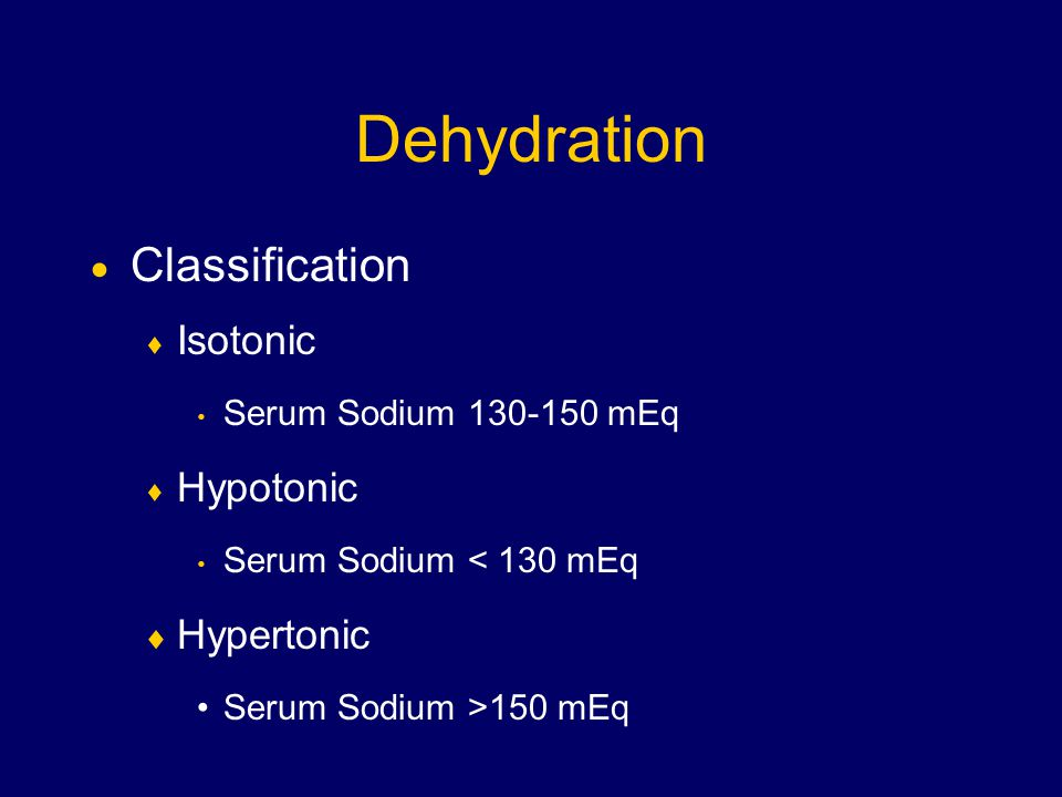 Dehydration  Classification  Isotonic Serum Sodium mEq  Hypotonic Serum Sodium < 130 mEq  Hypertonic Serum Sodium >150 mEq