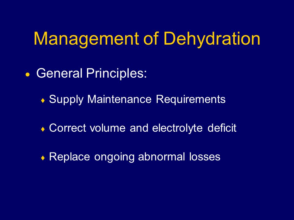 Management of Dehydration  General Principles:  Supply Maintenance Requirements  Correct volume and electrolyte deficit  Replace ongoing abnormal losses