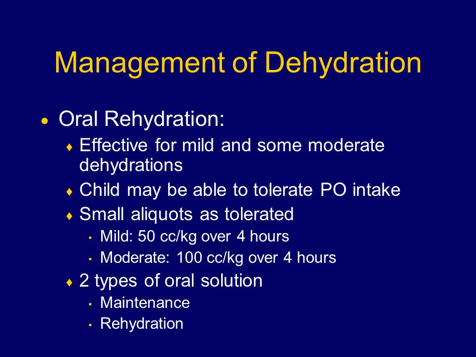 Management of Dehydration  Oral Rehydration:  Effective for mild and some moderate dehydrations  Child may be able to tolerate PO intake  Small aliquots as tolerated Mild: 50 cc/kg over 4 hours Moderate: 100 cc/kg over 4 hours  2 types of oral solution Maintenance Rehydration