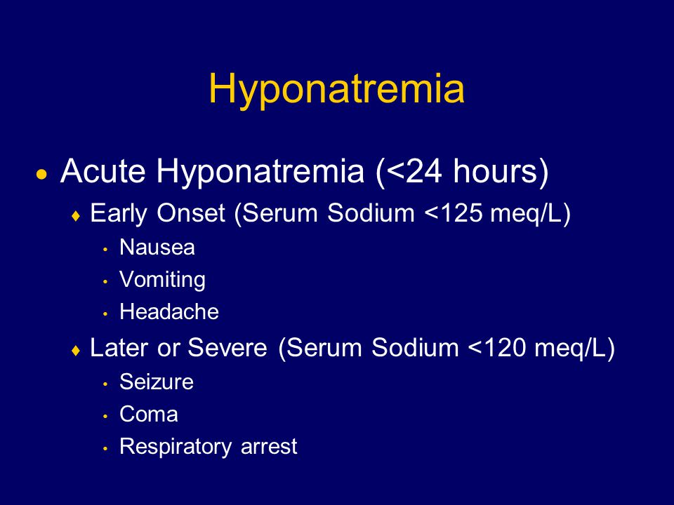 Hyponatremia  Acute Hyponatremia (<24 hours)  Early Onset (Serum Sodium <125 meq/L) Nausea Vomiting Headache  Later or Severe (Serum Sodium <120 meq/L) Seizure Coma Respiratory arrest
