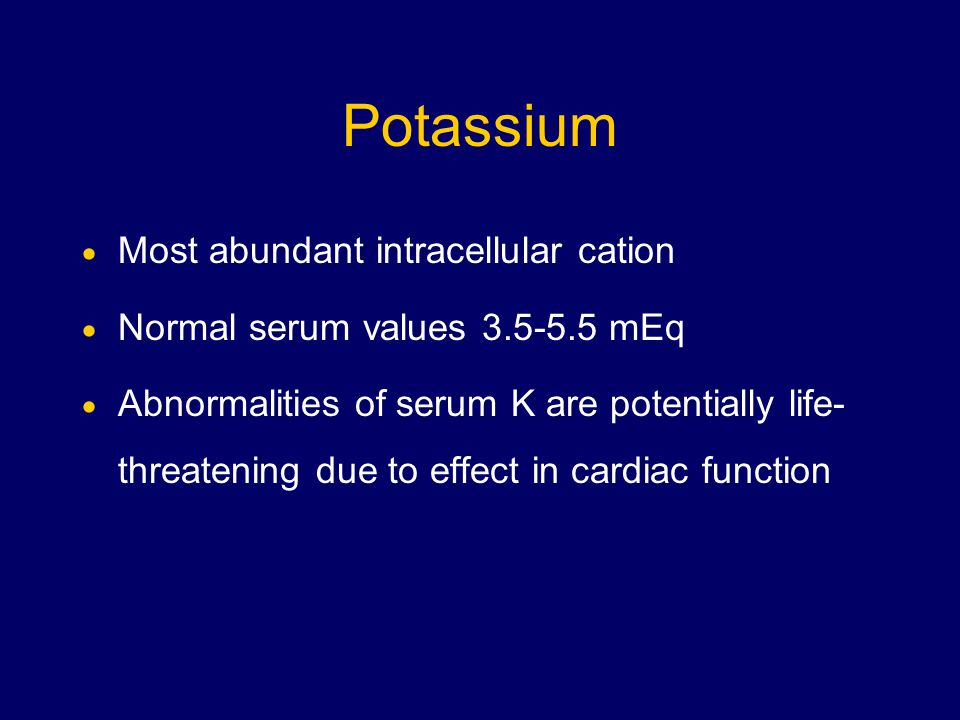 Potassium  Most abundant intracellular cation  Normal serum values mEq  Abnormalities of serum K are potentially life- threatening due to effect in cardiac function