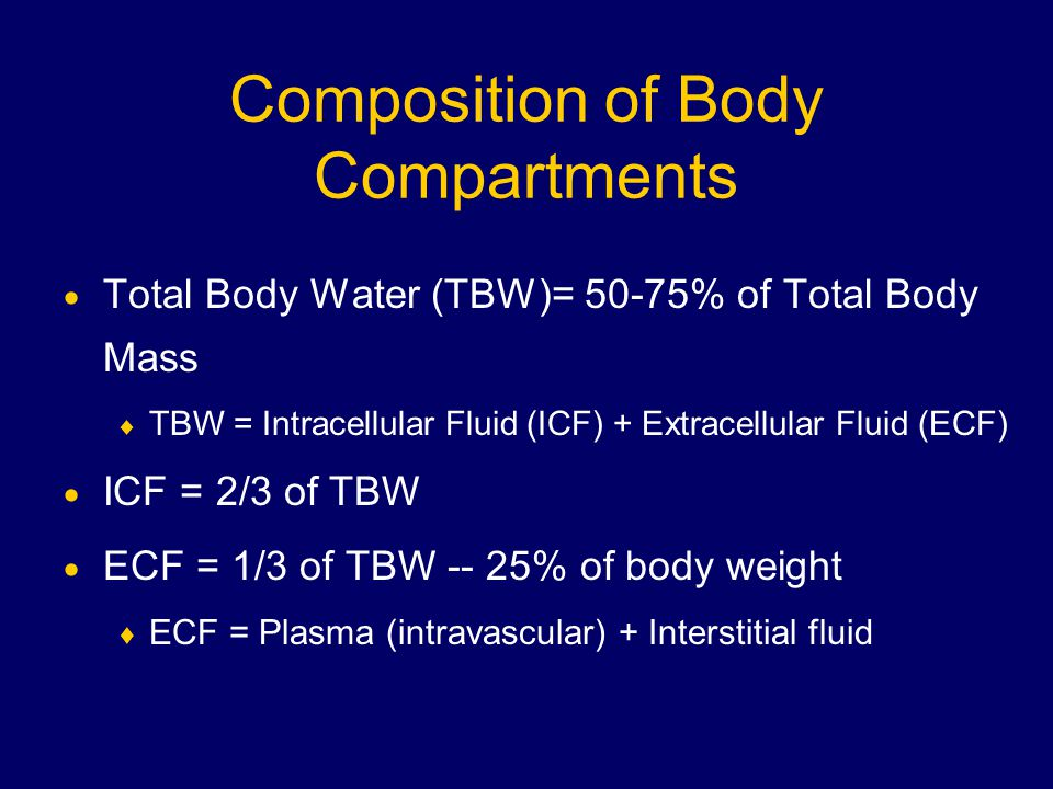 Composition of Body Compartments  Total Body Water (TBW)= 50-75% of Total Body Mass  TBW = Intracellular Fluid (ICF) + Extracellular Fluid (ECF)  ICF = 2/3 of TBW  ECF = 1/3 of TBW -- 25% of body weight  ECF = Plasma (intravascular) + Interstitial fluid