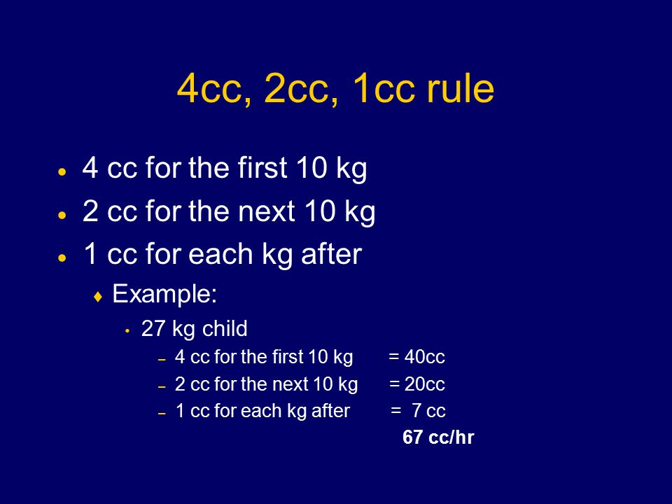 4cc, 2cc, 1cc rule  4 cc for the first 10 kg  2 cc for the next 10 kg  1 cc for each kg after  Example: 27 kg child – 4 cc for the first 10 kg = 40cc – 2 cc for the next 10 kg = 20cc – 1 cc for each kg after = 7 cc 67 cc/hr