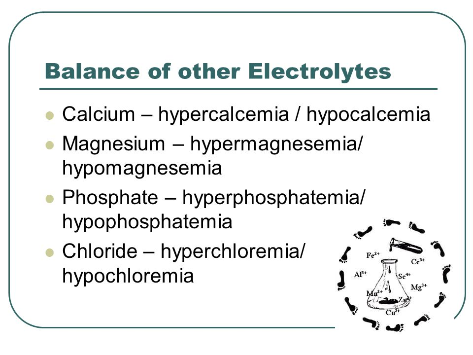 Balance of other Electrolytes Calcium – hypercalcemia / hypocalcemia Magnesium – hypermagnesemia/ hypomagnesemia Phosphate – hyperphosphatemia/ hypophosphatemia Chloride – hyperchloremia/ hypochloremia