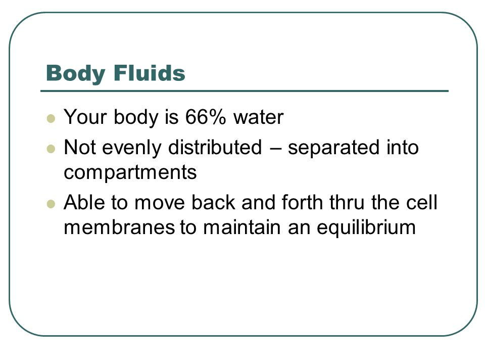 Body Fluids Your body is 66% water Not evenly distributed – separated into compartments Able to move back and forth thru the cell membranes to maintain an equilibrium