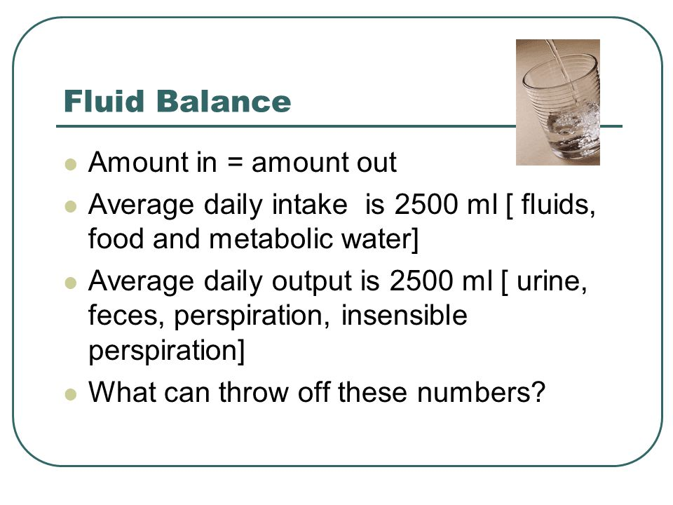 Fluid Balance Amount in = amount out Average daily intake is 2500 ml [ fluids, food and metabolic water] Average daily output is 2500 ml [ urine, feces, perspiration, insensible perspiration] What can throw off these numbers