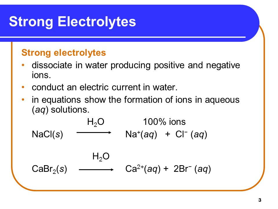 3 Strong electrolytes dissociate in water producing positive and negative ions.