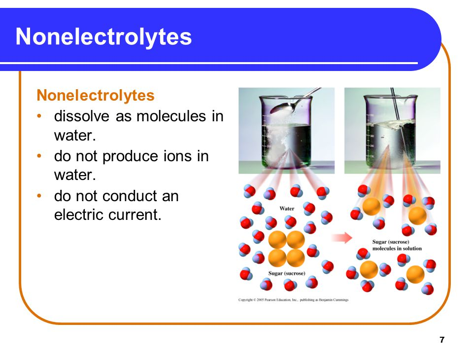 7 Nonelectrolytes dissolve as molecules in water. do not produce ions in water.