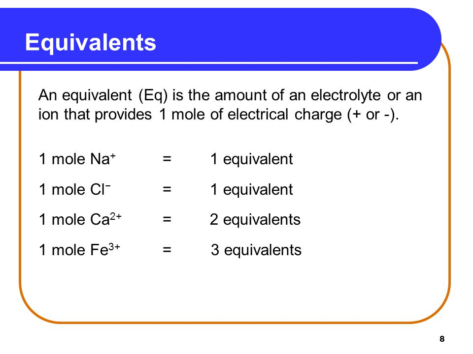 8 Equivalents An equivalent (Eq) is the amount of an electrolyte or an ion that provides 1 mole of electrical charge (+ or -).