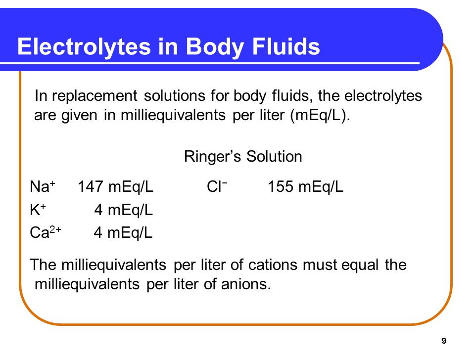 9 Electrolytes in Body Fluids In replacement solutions for body fluids, the electrolytes are given in milliequivalents per liter (mEq/L).