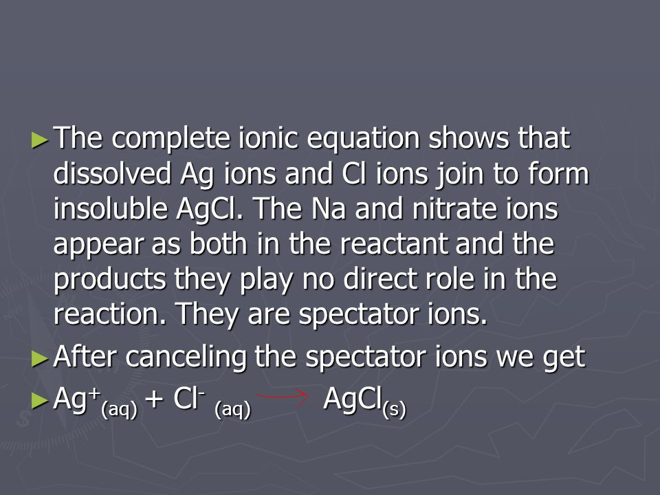 ► The complete ionic equation shows that dissolved Ag ions and Cl ions join to form insoluble AgCl.
