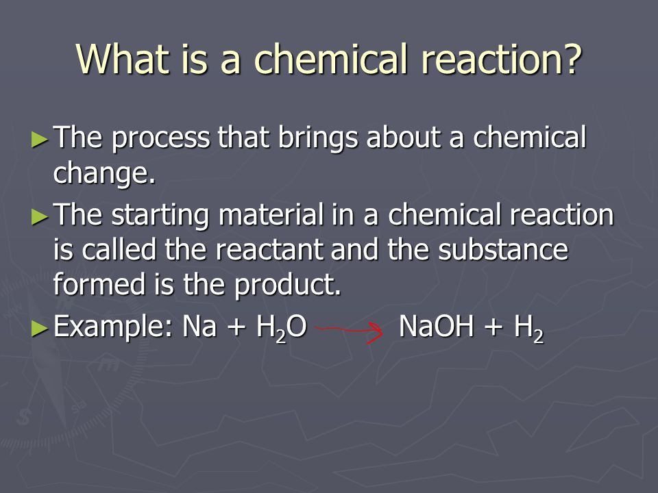 What is a chemical reaction. ► The process that brings about a chemical change.