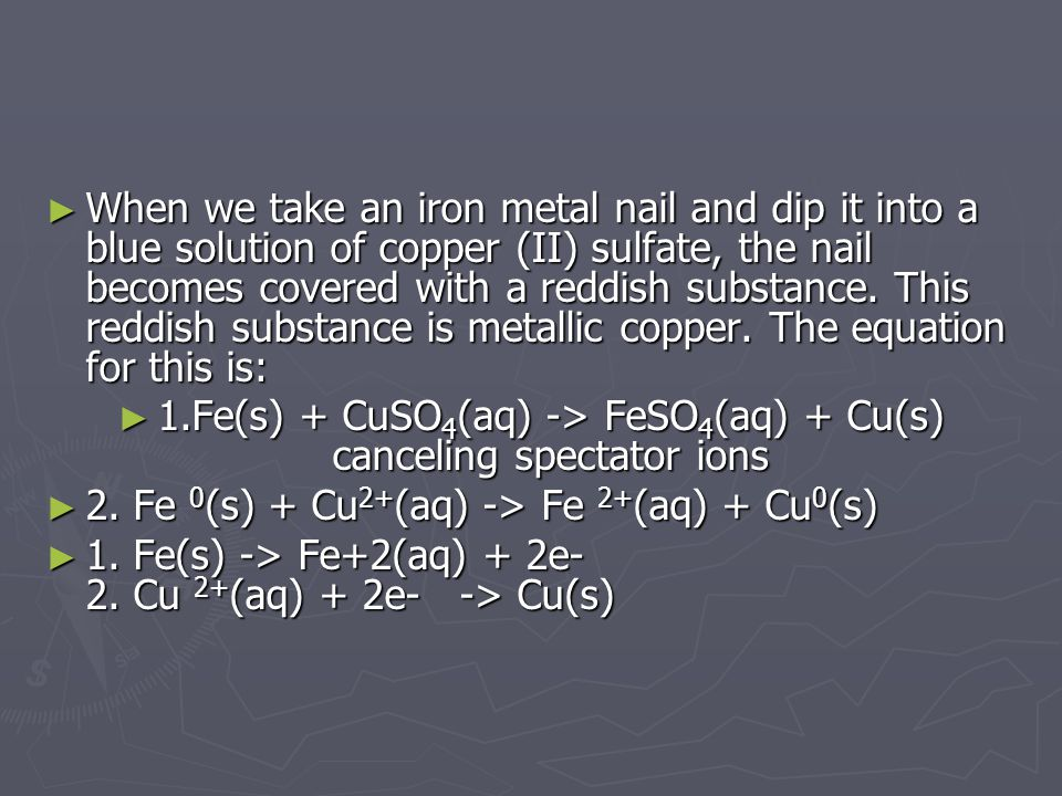 ► When we take an iron metal nail and dip it into a blue solution of copper (II) sulfate, the nail becomes covered with a reddish substance.