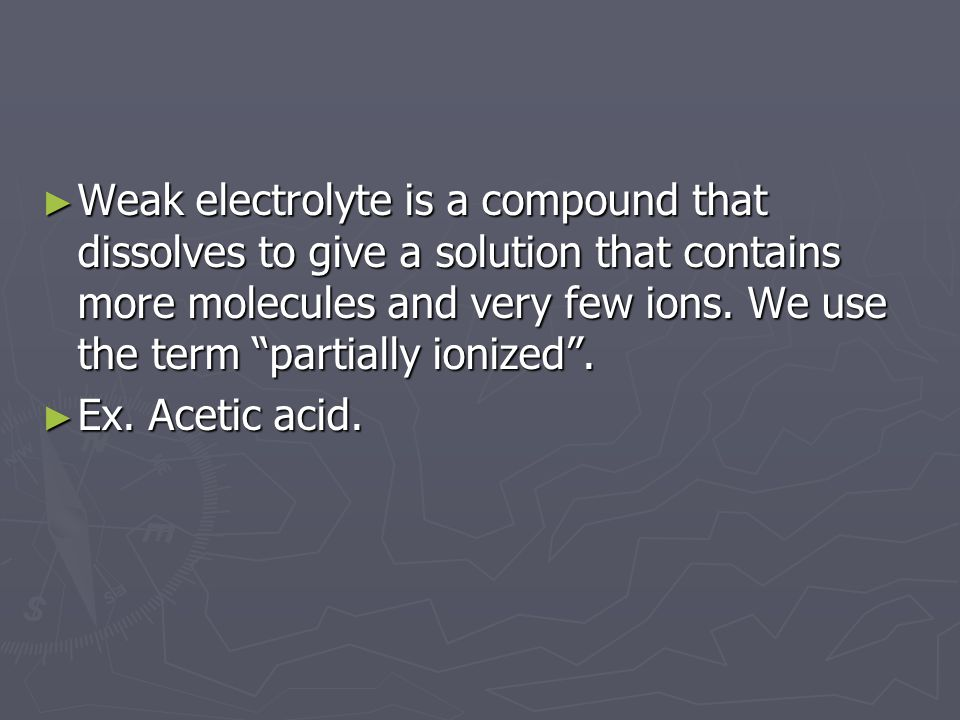 ► Weak electrolyte is a compound that dissolves to give a solution that contains more molecules and very few ions.