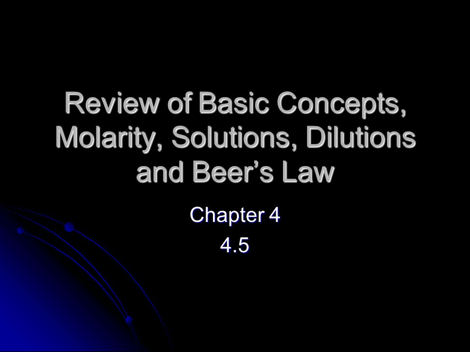 Review of Basic Concepts, Molarity, Solutions, Dilutions and Beer's Law Chapter 4 4.5