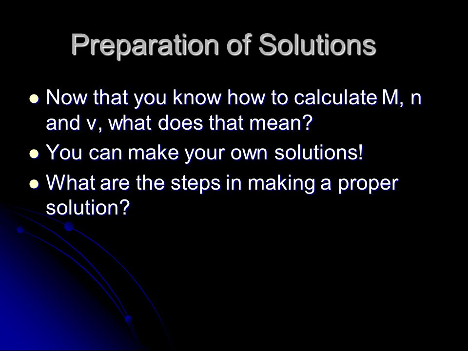 Preparation of Solutions Now that you know how to calculate M, n and v, what does that mean.