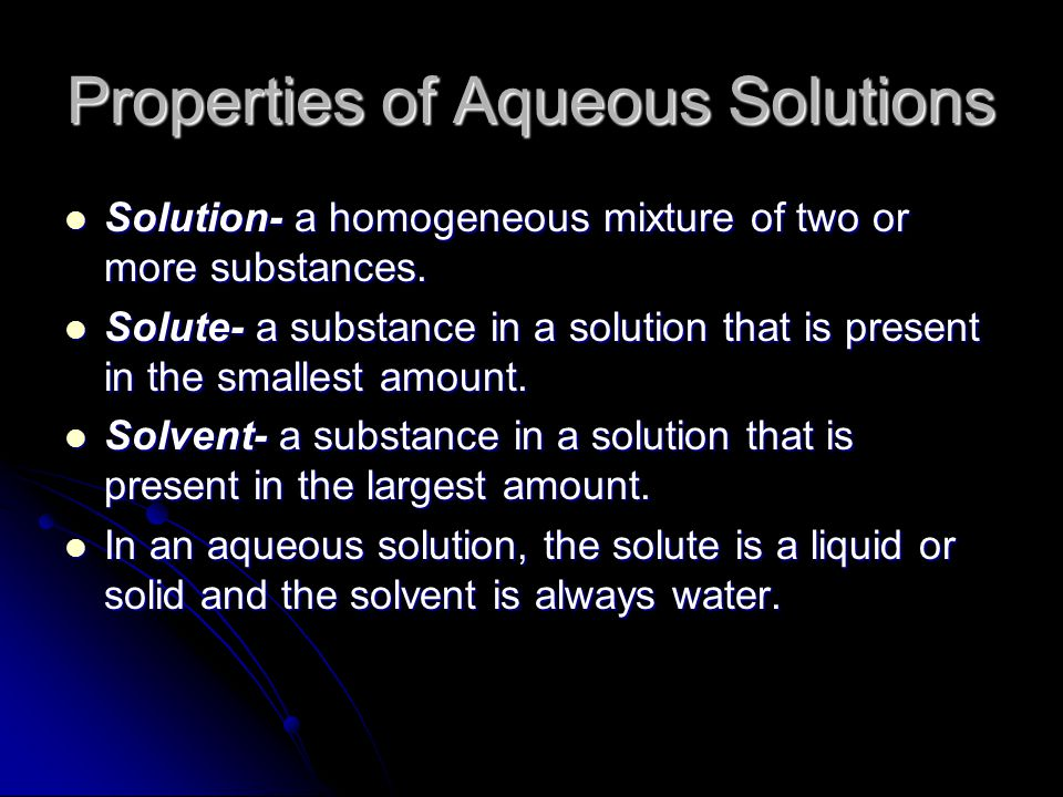 Properties of Aqueous Solutions Solution- a homogeneous mixture of two or more substances.