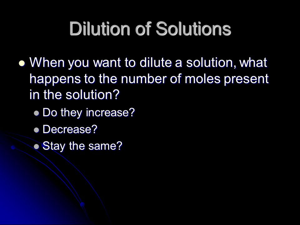 Dilution of Solutions When you want to dilute a solution, what happens to the number of moles present in the solution.