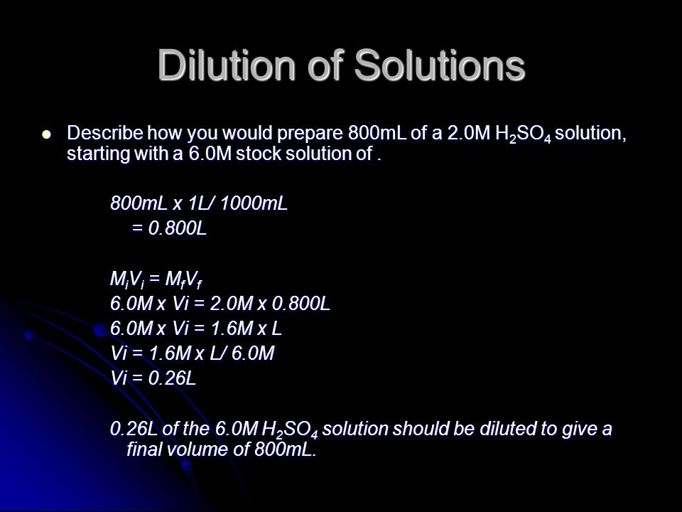 Dilution of Solutions Describe how you would prepare 800mL of a 2.0M H 2 SO 4 solution, starting with a 6.0M stock solution of.