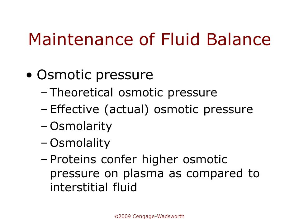  2009 Cengage-Wadsworth Maintenance of Fluid Balance Osmotic pressure –Theoretical osmotic pressure –Effective (actual) osmotic pressure –Osmolarity –Osmolality –Proteins confer higher osmotic pressure on plasma as compared to interstitial fluid