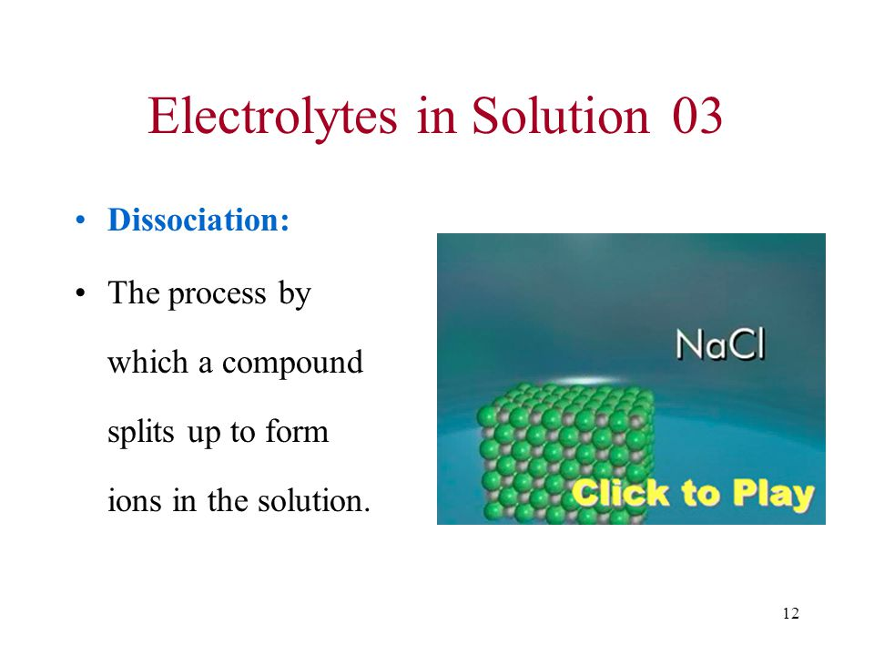 12 Electrolytes in Solution03 Dissociation: The process by which a compound splits up to form ions in the solution.