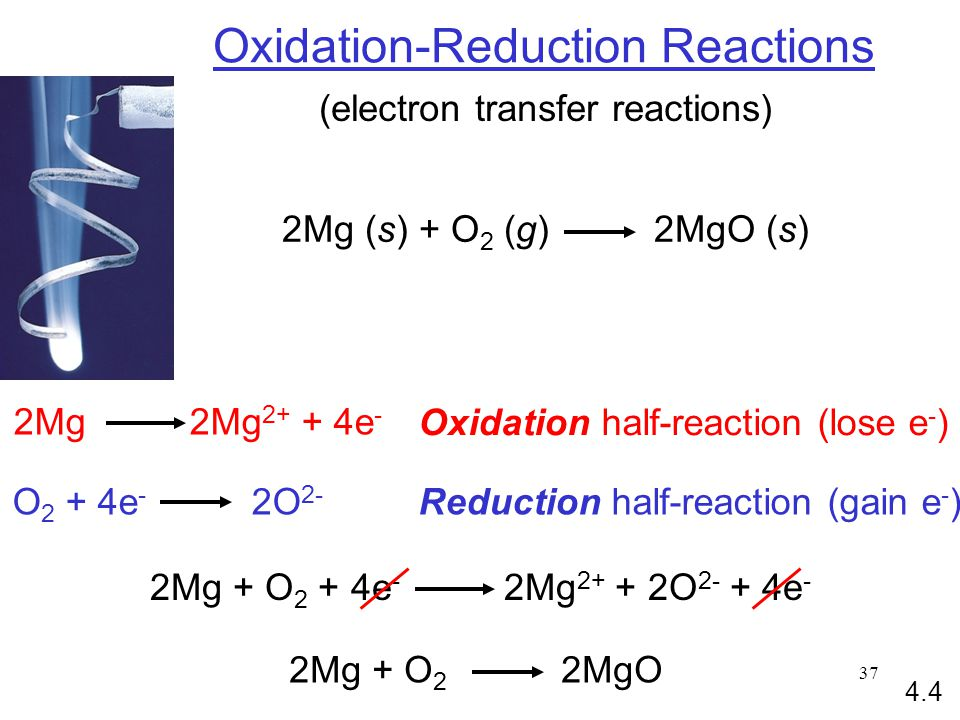 37 Oxidation-Reduction Reactions (electron transfer reactions) 2Mg (s) + O 2 (g) 2MgO (s) 2Mg 2Mg e - O 2 + 4e - 2O 2- Oxidation half-reaction (lose e - ) Reduction half-reaction (gain e - ) 2Mg + O 2 + 4e - 2Mg O e - 2Mg + O 2 2MgO 4.4